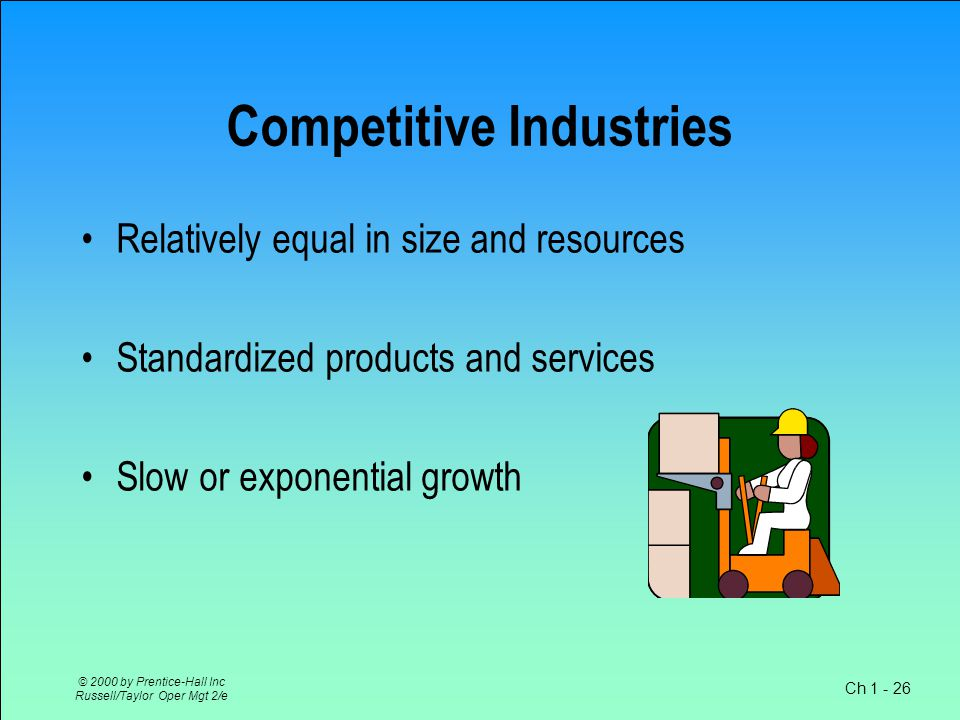 Ch 1 - 26 © 2000 by Prentice-Hall Inc Russell/Taylor Oper Mgt 2/e Competitive Industries Relatively equal in size and resources Standardized products and services Slow or exponential growth