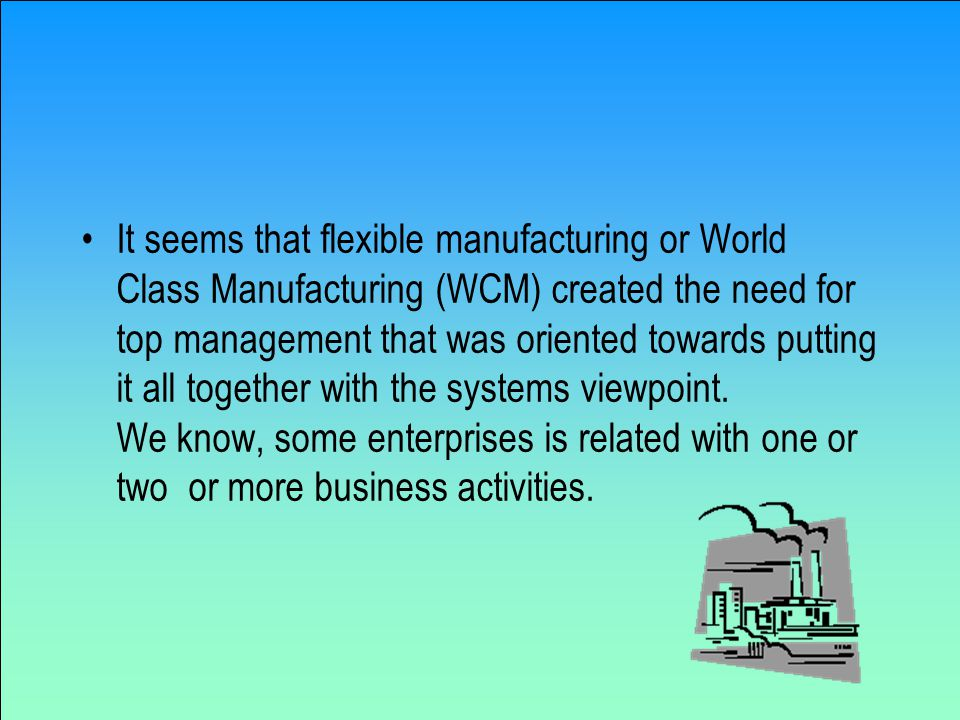 It seems that flexible manufacturing or World Class Manufacturing (WCM) created the need for top management that was oriented towards putting it all together with the systems viewpoint.