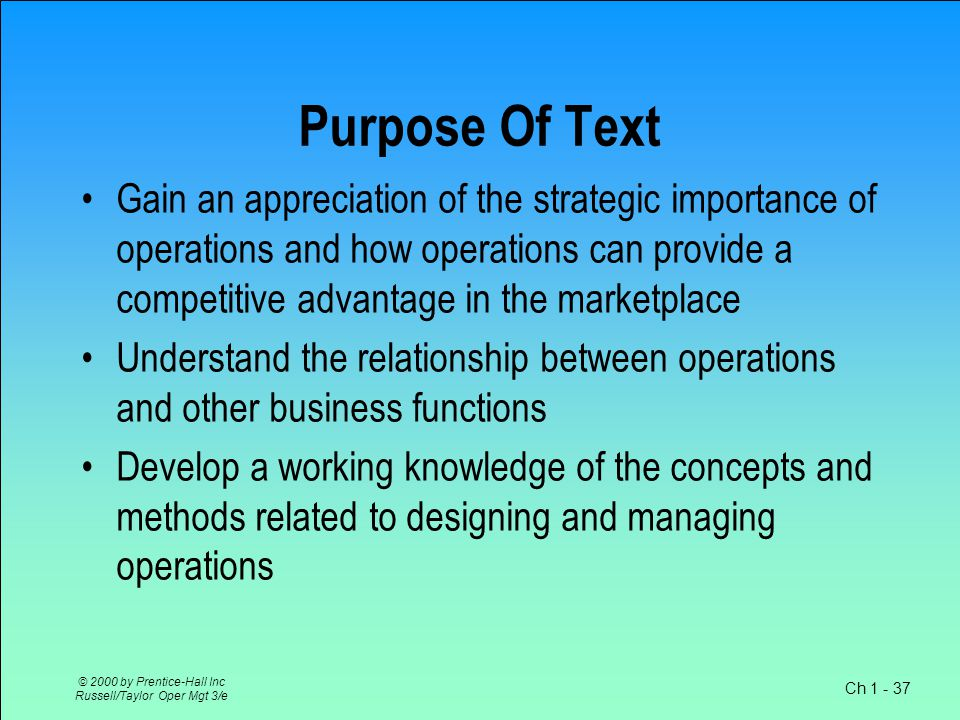 Ch 1 - 37 © 2000 by Prentice-Hall Inc Russell/Taylor Oper Mgt 3/e Purpose Of Text Gain an appreciation of the strategic importance of operations and how operations can provide a competitive advantage in the marketplace Understand the relationship between operations and other business functions Develop a working knowledge of the concepts and methods related to designing and managing operations