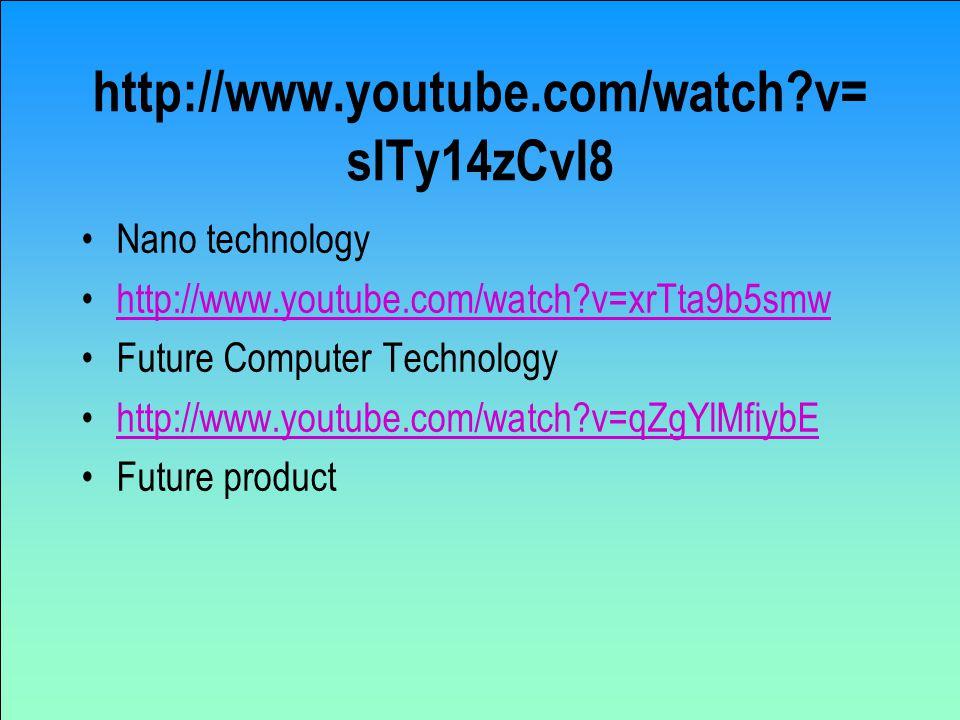 http://www.youtube.com/watch?v= sITy14zCvI8 Nano technology http://www.youtube.com/watch?v=xrTta9b5smw Future Computer Technology http://www.youtube.com/watch?v=qZgYlMfiybE Future product