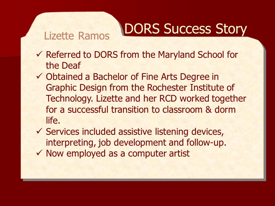 DORS also provides Deaf & Hard of Hearing Services (DHHS) to consumers who participate in programs at the Workforce and Technology Center (WTC).