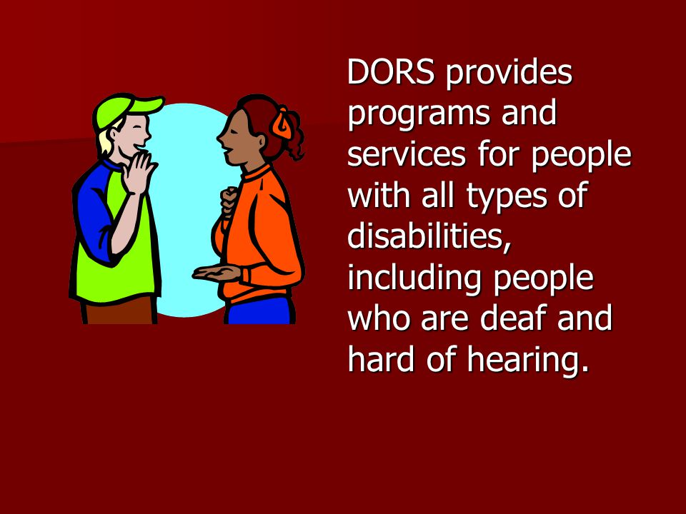 DORS provides personalized support through these services: Career Guidance and Counseling Career Guidance and Counseling Career Assessment Career Assessment Prevocational Services Prevocational Services Assistive Technology Assistive Technology Vocational Training & Education Vocational Training & Education Medical Rehabilitation Services Medical Rehabilitation Services Transitioning Services Transitioning Services Job Coaching and Supported Employment Job Coaching and Supported Employment Job Development and Placement Services Job Development and Placement Services Other support services Other support services