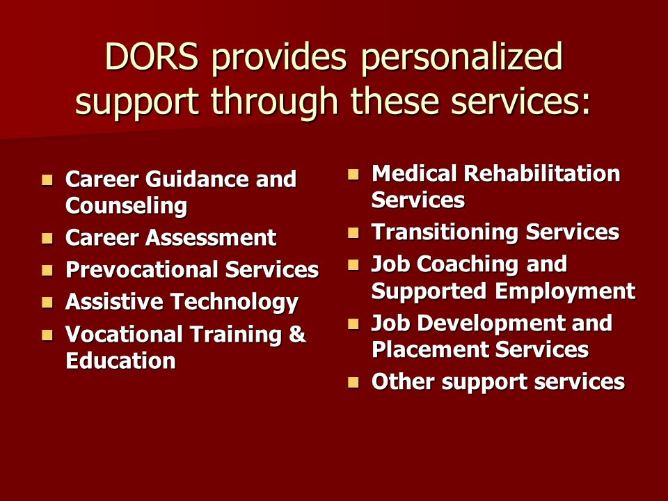 DORS also provides these specifically designed services: DORS also provides these specifically designed services: Audiological evaluation and assessment Audiological evaluation and assessment Assistive technology Assistive technology Speech and language therapy Speech and language therapy Aural rehabilitation Aural rehabilitation Hearing aid evaluation and fittings Hearing aid evaluation and fittings Auxiliary aids and interpreters Auxiliary aids and interpreters