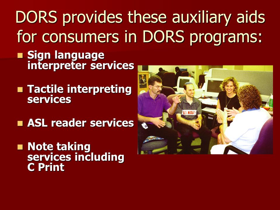 DORS promotes employment and independence for individuals who are deaf and hard of hearing through Advocacy for public services and employment Advocacy for public services and employment Education about communication and cultural barriers Education about communication and cultural barriers Technical assistance to employers and private and public agencies Technical assistance to employers and private and public agencies Adult Basic Education classes at various locations Adult Basic Education classes at various locations