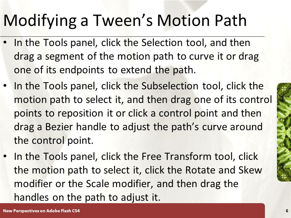 XP Modifying a Tween's Motion Path Select the motion path on the Stage, and then, in the Property inspector, change its X and Y coordinates or its width and height values.