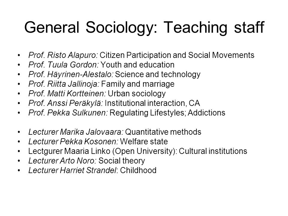 General Sociology: Research About 70 intramural researchers and assistants About 50 docents (extramural researchers who participate in teaching, supervising etc.) Research areas: –see Teaching staff –health –sexuality –youth Quantitative methods: population registers Qualitative methods: semiotic sociology, CA, HUACC