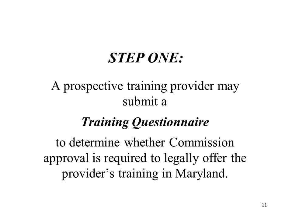 12 Required to seek and obtain approval from the Commission to operate a private career school in Maryland, or the Commission will notify the prospective training provider in writing whether the provider is either: Upon review of the Questionnaire, Exempted from approval by the Commission.