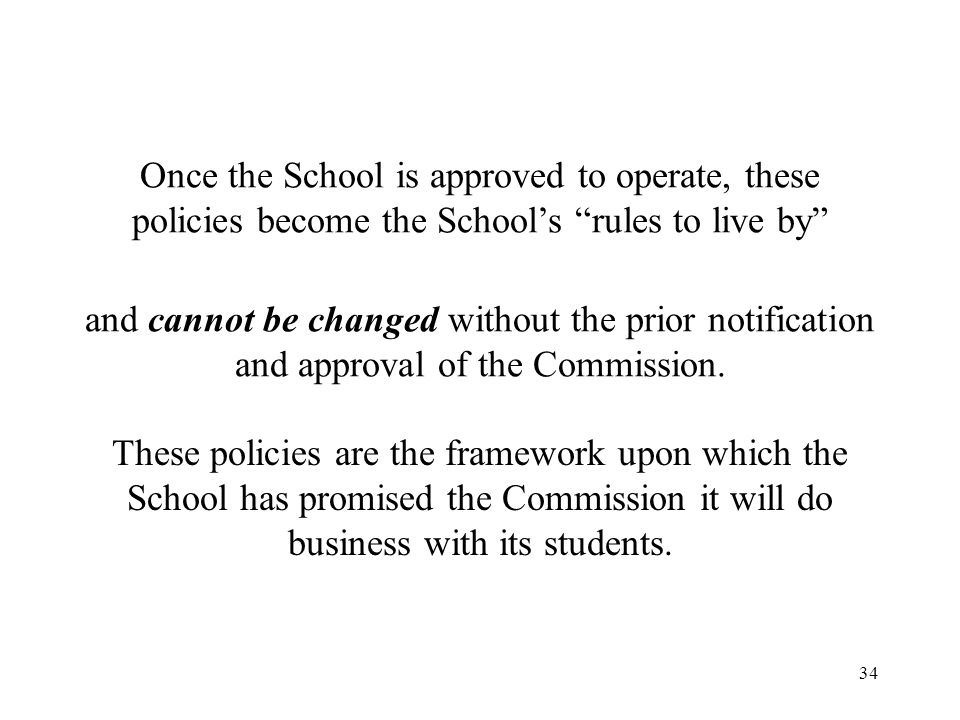 35 Examples of School Policies Admissions Attendance Academics Satisfactory Progress Completion / Graduation Leave of Absence Refunds Withdrawals Re-Admittance Complaints Credit Granted for Previous Training / Experience