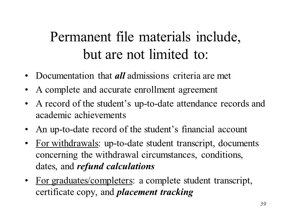 40 Permanent file materials may also include, depending upon the student: Signed and dated documentation / records of counseling or advising sessions Academic or attendance probation notification Leave of absence documentation Changes made to the enrollment agreement (acknowledged by the school and the student) Financial Aid documentation (this includes public and private funding sources [loans, scholarships, etc.]) Complaints
