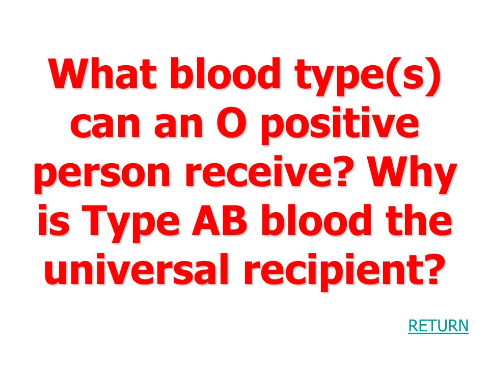What blood type(s) can an O positive person receive.