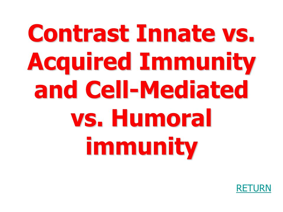 Contrast Innate vs.Acquired Immunity and Cell-Mediated vs.