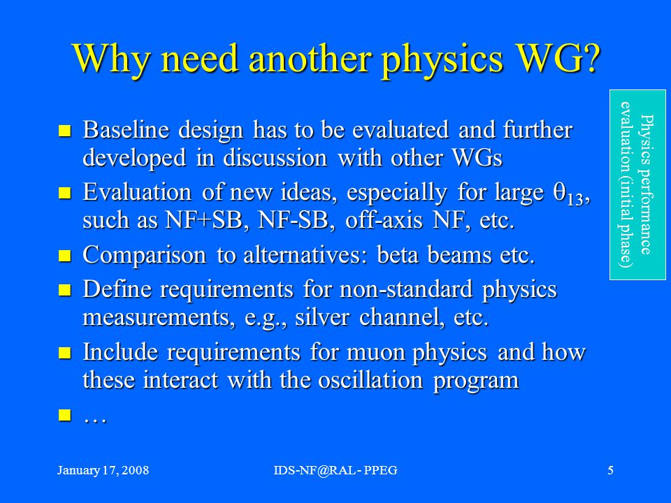 January 17, 2008IDS-NF@RAL - PPEG6 Physics performance evaluation Main purpose of the PPEG: Evaluate the physics performance of a given experimental setup (neutrino factory or other, existing or planned) in a transparent, consistent and documented fashion.