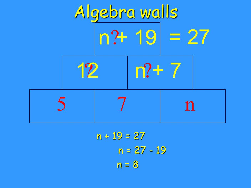 Algebra walls 5 = 27 n7 ? 12 ? 15 ? 27 n = 8 Back substitute to check 8