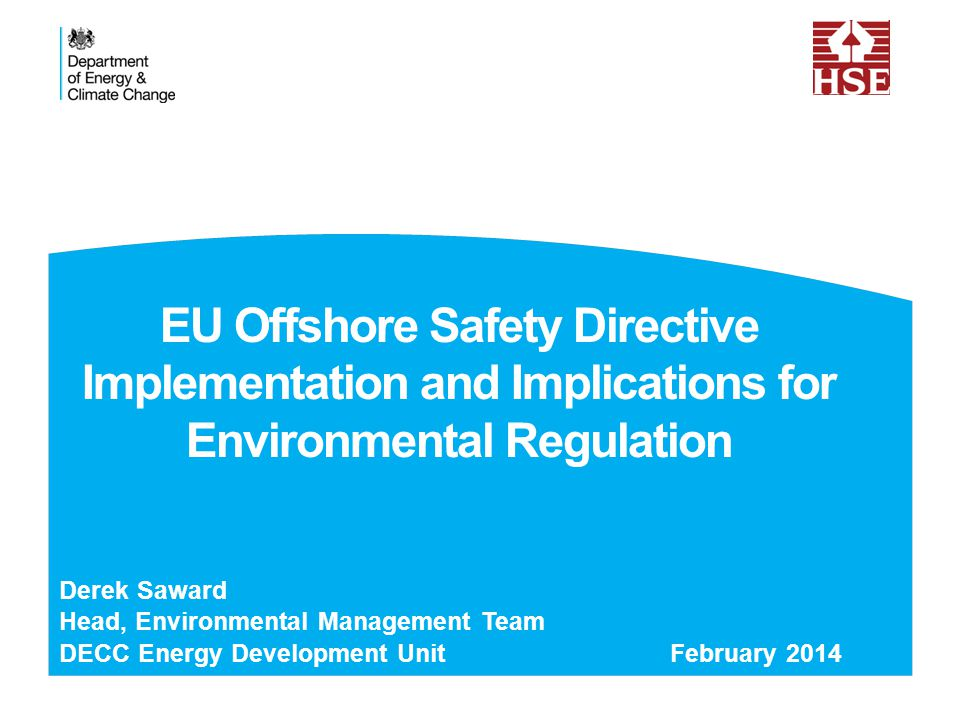 EU Conclusions After Macondo Industry highly capable but: Strong safety culture insufficiently embedded throughout the industry Lack of transparency and sharing of information Some EU regulators (North Sea) best-in-class but: Fragmentation of regulatory systems Cooperation is inconsistent Safety and related environment issues are not coordinated Need consistent best practice for safety and environment via formal risk assessment and goal setting system involving: Industry Regulators Coordination and cooperation amongst regulators, and with non- EU countries Source: EU Directorate General for Energy 2 EU Offshore Safety Directive Implementation and Implications for Environmental Regulation