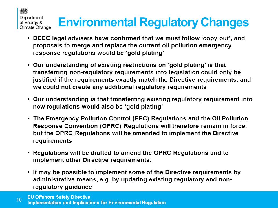 Environmental Regulatory Changes 11 EU Offshore Safety Directive Implementation and Implications for Environmental Regulation Changes to Design and Major Hazards Reports to include environmental components will be covered by HSE regulations Requirements relating to Safety and Environmental Management Systems will be addressed separately, but will be combined for the purpose of meeting the requirements of the Directive: The new DECC regulations will specify the requirement to maintain an Environmental Management System (EMS) that is accepted by DECC DECC guidance will confirm that an integrated Safety and Environmental Management System (SEMS) would be acceptable and specify EMS content The existing EMS requirements relating to OSPAR Recommendation 2003/5 will be retained in the DECC guidance and extended to owners of non-production installations HSE regulations will cover the SEMS submission requirements relating to the Directive Directive requirements relating to Safety and Environmentally Critical Elements (SECE) will be covered by HSE regulations