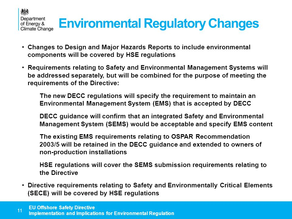 Environmental Regulatory Changes 12 EU Offshore Safety Directive Implementation and Implications for Environmental Regulation DECC requirements relating to broader Environmentally Critical Elements (ECE) issues, i.e.