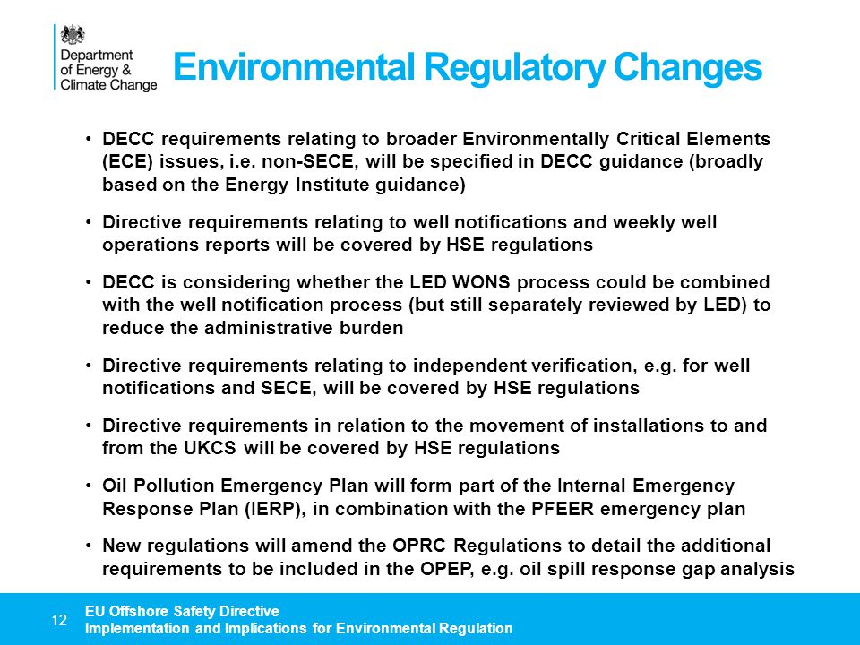 Environmental Regulatory Changes 13 EU Offshore Safety Directive Implementation and Implications for Environmental Regulation New regulations will amend the OPRC Regulations to extend the OPEP requirements to decommissioning operations DECC is considering whether the OPEP requirements should separately be extended to include Carbon Capture and Storage operations (this wouldn't be included in the new regulations as it would be 'gold plating') New regulations will amend the OPRC Regulations to extend the OPEP requirements to the owners of non-production installations For drilling operations involving a MoDU, the owner of the MoDU would prepare an OPEP for the non-production installation (essentially the same as the current SOPEP), and the operator would prepare an addendum to that plan to cover the drilling operation New regulations will amend the OPRC Regulations to require an approved OPEP to be in place prior to commencing the proposed activities New regulations will introduce a charging scheme for the OPRC Regulations (this may follow later if it could delay new regulations) The existing OPEP guidance will be updated to reflect the changes relating to transposition of the Directive