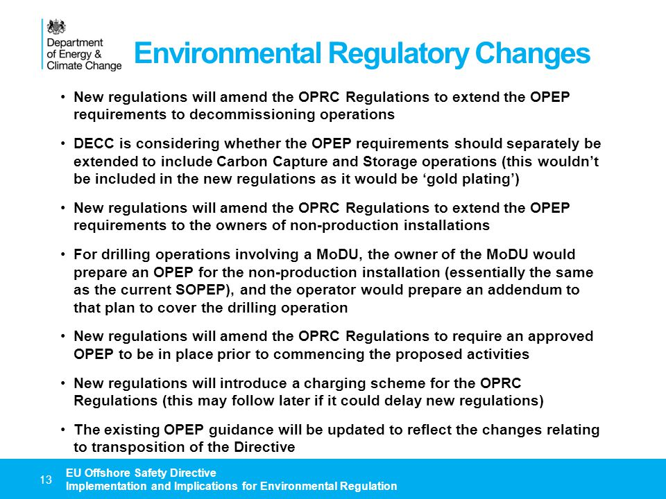 Environmental Regulatory Changes 14 EU Offshore Safety Directive Implementation and Implications for Environmental Regulation There will be a new requirement to describe the IERP (based on summaries of the OPEP and the PFEER) in the Major Hazards Report New regulations may require the use of suitable technical measures in order to promote the reliability of the collection and recording of relevant data and to prevent its manipulation New regulations will fill any gaps in the environmental notification and reporting requirements (no gaps are currently anticipated, but we have still to receive EUOAG conclusions relating to data collection and sharing) If necessary, new regulations will specify information sharing requirements for DECC / HSE A Competent Authority Portal is considered to be the best way to manage the submission, sharing, review and acceptance / approval of the Directive submissions and any related submissions (e.g.