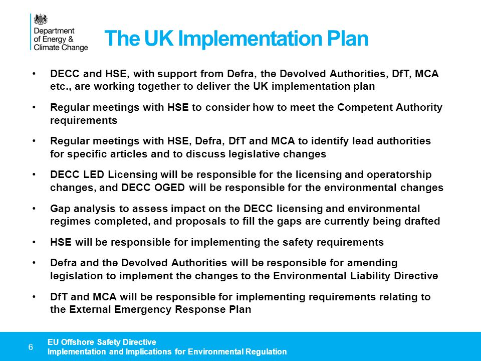 Main DECC Changes – Licensing Directive requires functional separation of DECC LED Licensing and the Competent Authority – and therefore separation from DECC OGED DECC LED, including Licensing, is likely to be transferred to a new arms- length body / agency to implement the recommendations of Wood Review DECC LED Licensing will have to amend licensing and operatorship processes to meet Directive requirements Licence and operatorship applications will have to include safety information, in addition to current requirements relating to technical, financial, and environmental capacity and environmental liability The Competent Authority will be a formal consultee in the licence and operatorship application processes Operators must be competent to undertake the proposed operations or the Competent Authority will be able to request that they are replaced DECC LED Licensing amendments could involve changes to legislation, model clauses or regulatory guidance 7 EU Offshore Safety Directive Implementation and Implications for Environmental Regulation