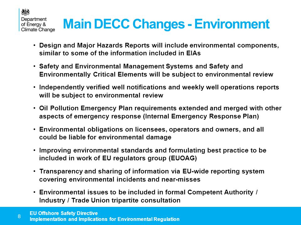Regulatory Changes – Current Thoughts 9 EU Offshore Safety Directive Implementation and Implications for Environmental Regulation Most of the changes will affect the HSE legislative regime, and offshore safety legislation will be replaced or updated to incorporate Directive requirements Defra and the Devolved Authorities will be amending the Environmental Damage Regulations to incorporate the changes detailed in Article 38 DfT and the MCA have still to confirm whether any legislative changes are necessary, but it seems likely that most of the Directive requirements relating to the External Emergency Response Plan will be implemented via guidance DECC LED Licensing have still to confirm required changes, but it seems likely that the Directive requirements relating to licensing and operatorship will be implemented via both legislation and guidance Consideration also being given to amending safety zone legislation / processes, to simplify the system and align it with Directive requirements Current DECC environmental regulations, apart from the emergency response regulations, e.g.
