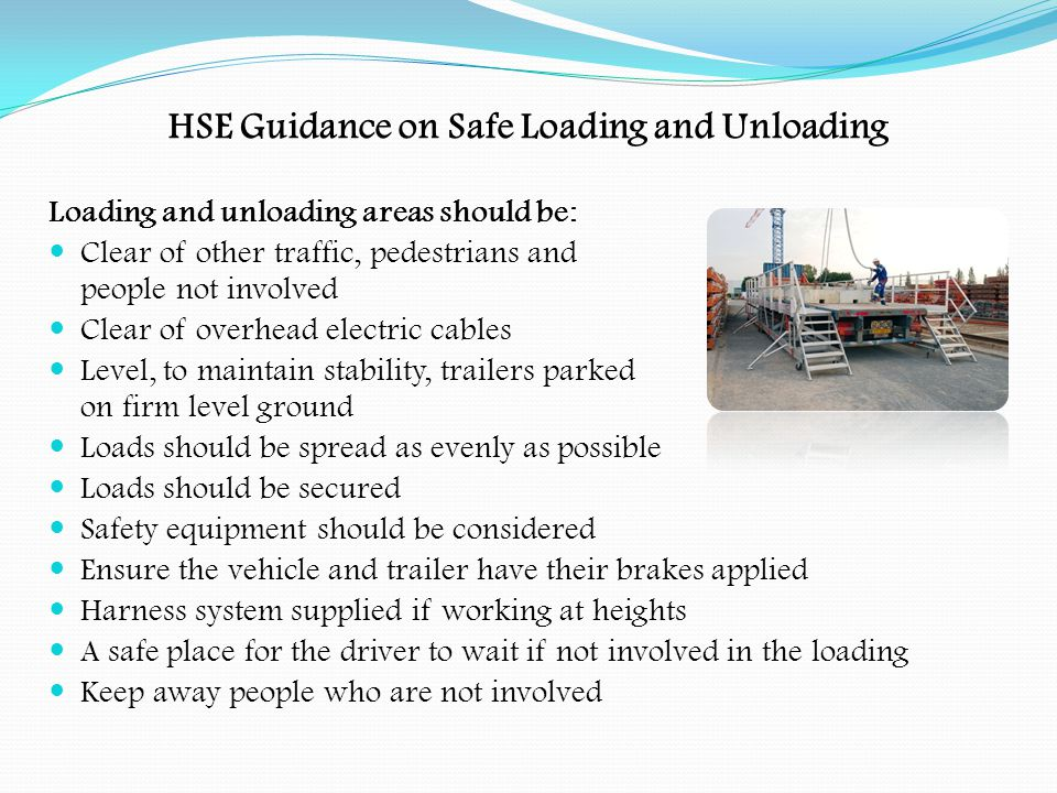 HSE Guidance on Safe Loading and Unloading Vehicles must not be overloaded Check the deck area before loading to make sure its safe and free from debris Loading should allow for safe unloading Loads must be suitably packaged Tailgates and sideboards must be closed when possible If more than one company is involved, they should agree procedures in advance