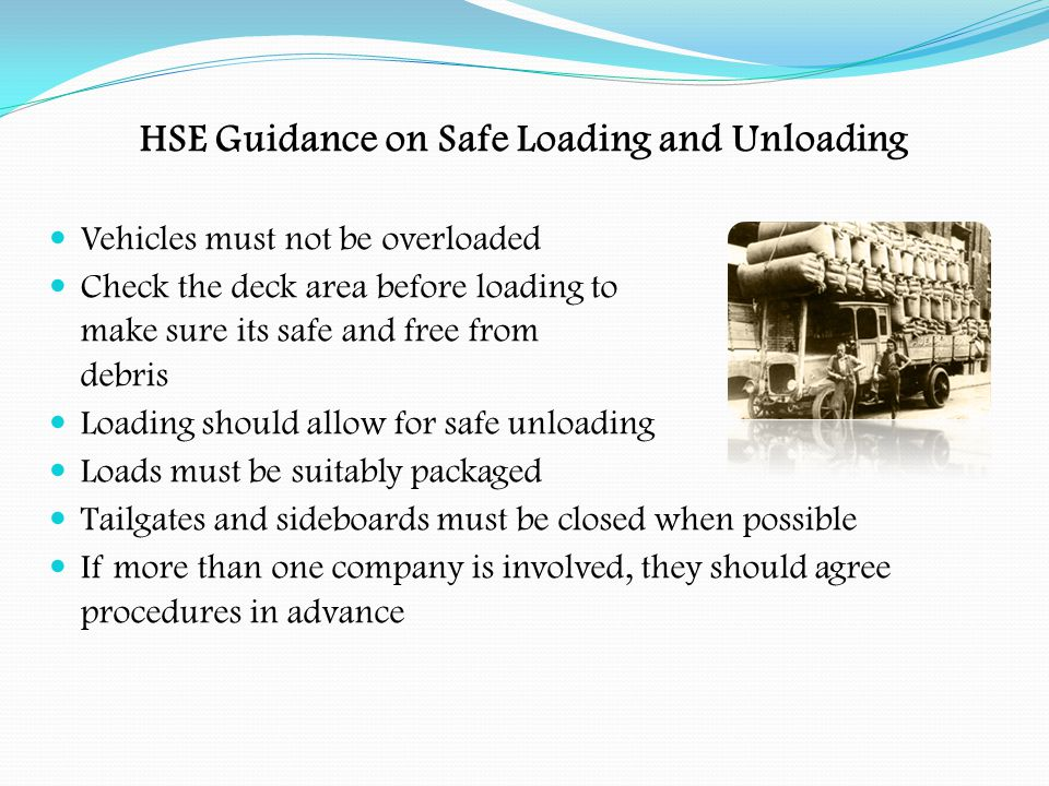 Safe Loading Do check the weight of the load to be carried Do make sure that the vehicle is capable of carrying the size and type of load Do remember that the size, type and weight of the load will affect the handling of the vehicle Do check the load before moving off and whenever items are added or removed Do remember that loads can settle and shift during a journey causing lashings to slacken Do check the load at regular intervals and after heavy braking or sudden change of direction Do make sure safe systems of work are devised and followed when loading and unloading