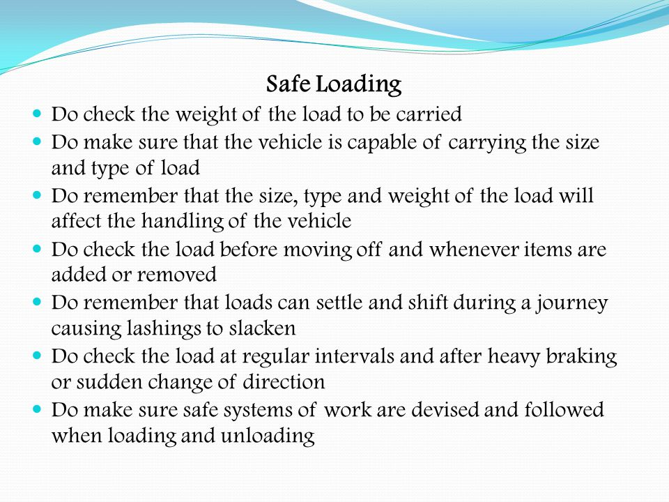 Safe Loading Do Not overload the vehicle or axles Do Not load the vehicle too high Do Not reduce the load on the steering axles by positioning the load too far back Do Not move the vehicle with any part of the load not restrained Do Not climb onto the vehicle or its load unless it's essential and there is a safe means of access Do Not take any chances, there are better things to do than have an accident