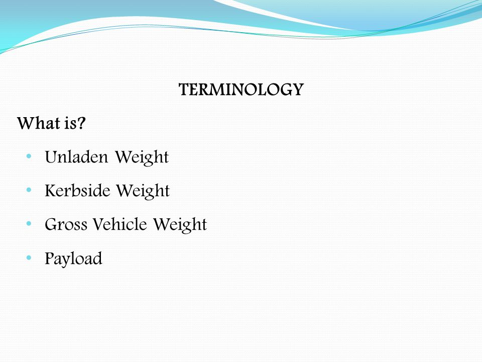 TERMINOLOGY Unladen Weight (ULW):- The weight of the vehicle or trailer including fixed bodywork, less the weight of any load, crew, fuel, water, loose tools, equipment & batteries, where they are involved in propelling the vehicle