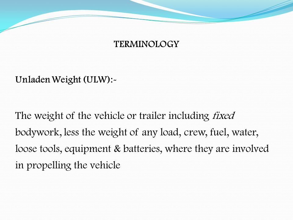 TERMINOLOGY Kerbside Weight ( TARE ):- The unladen weight, plus fuel, water, loose tools & equipment (still excludes weight of load and crew ) The pay load is calculated by subtracting the kerbside weight from the gross vehicle weight The kerbside weight may also be referred to as the TARE weight for examination purposes
