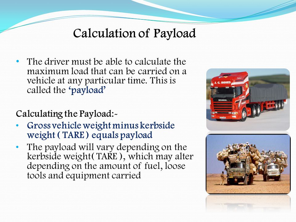 Calculation of Payload Calculating payload:- Gross weight 44,000kgs Kerbside weight ( TARE )14,500kgs Payload29,500kgs Gross weight18,000kgs Kerbside weight ( TARE )6,500kgs Payload11,500kgs