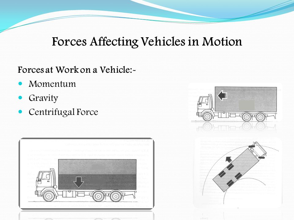 Forces Affecting Vehicle Motion Momentum :- Is the tendency of the vehicle/load to continue in a straight line.