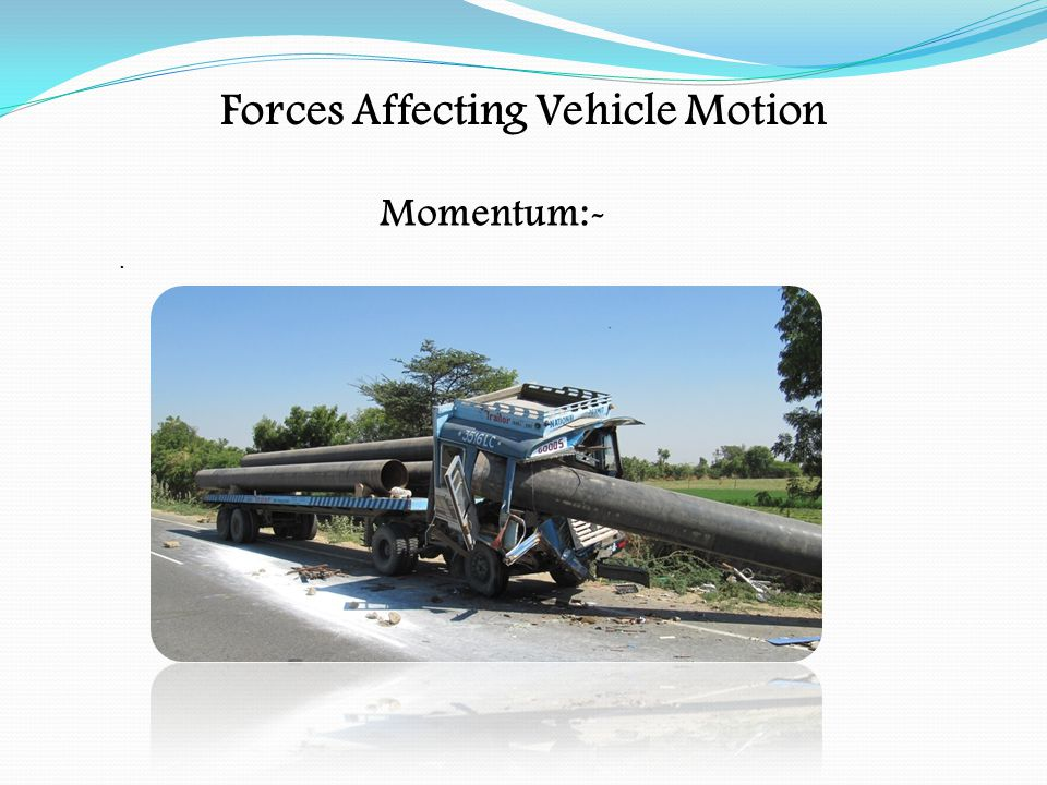 Forces Affecting Vehicle Motion Centrifugal Force:- When the vehicle takes a bend the load will want to keep going in a straight line If a loaded vehicle takes a bend at too high a speed, the centrifugal force acting on it may cause the load to be unstable and fall from the vehicle At low speed this will be overcome by the tyres gripping on the road surface With a live load (liquid) the centrifugal force may be increased by the load surge at corners and roundabouts The centrifugal force may be increased at roundabouts as there may be a pendulum effect on the load