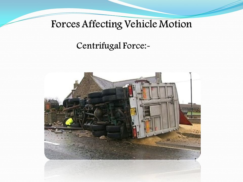 Forces Affecting Vehicle Motion Centre of Gravity:- The vehicle's centre of gravity is the point through which all its weight acts The centre of gravity should be kept as low as possible, along a line running centrally down the length of the vehicle/load The higher the centre of gravity, the less stable the vehicle and load will be.