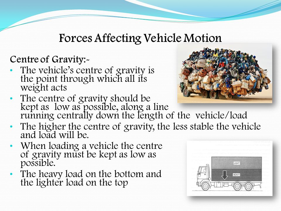 Forces Affecting Vehicle Motion Centre of Gravity:- If carrying heavy engineering plant, the best type of vehicle would be a low loader.
