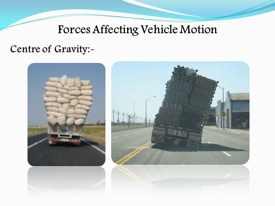 Forces Affecting Vehicle Motion High winds can cause problems for high-sided vehicles Rain, ice, snow can affect the stopping distance On icy roads the stopping distance can be increased by up to10 times normal stopping distance The correct use of the accelerator and brakes are important to avoid locking the wheels