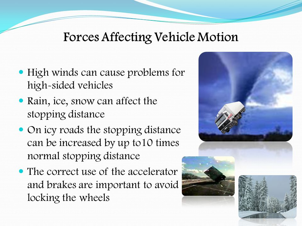Forces Affecting Vehicle Motion Route Selection:- Drivers of high sided vehicles should avoid viaducts and bridges in high winds The route chosen may depend upon the load being carried With high loads be aware of low bridges and tunnels When carrying dangerous goods there are restrictions on the use of some roads/tunnels When carrying abnormal loads there are restrictions on the use of certain bridges.