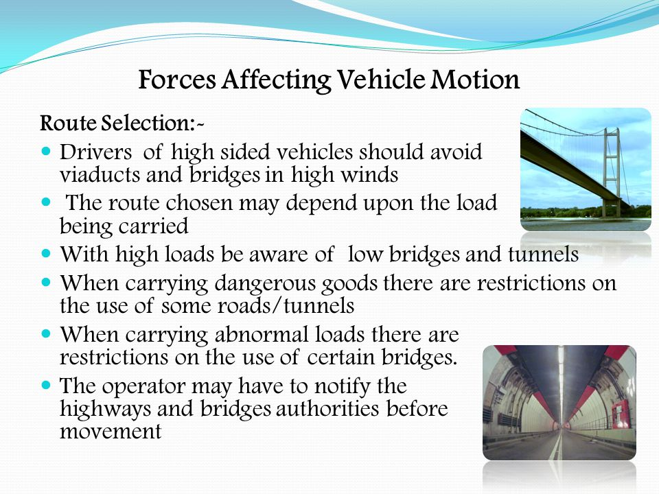 Forces Affecting Vehicle Motion Liquid Loads With a liquid load, when accelerating, braking or turning there is a problem with the load surging When the driver brakes the load will surge forward When the driver accelerates the load will remain where it is When the driver takes a bend the load will tend to keep going in a straight line This can lead to a rollover situation