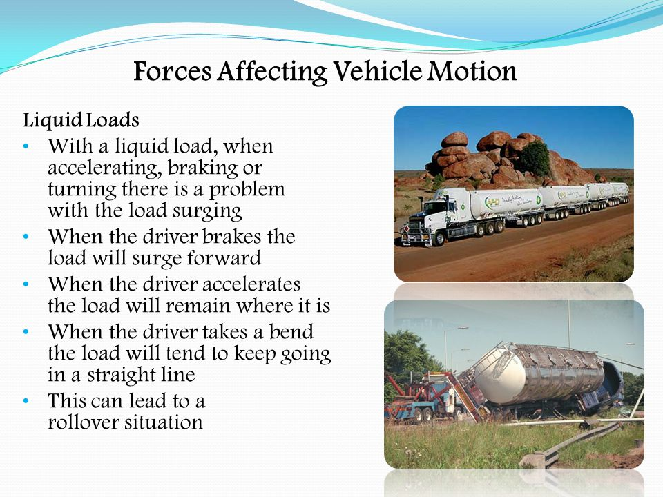Forces Affecting Vehicle Motion Liquid Loads Some tankers are fitted with compartments or baffles to prevent the surge of the load Baffles cannot so easily be used in tankers carrying food products, because of problems of contamination and cleaning When driving, avoid sudden braking and entering corners too fast.