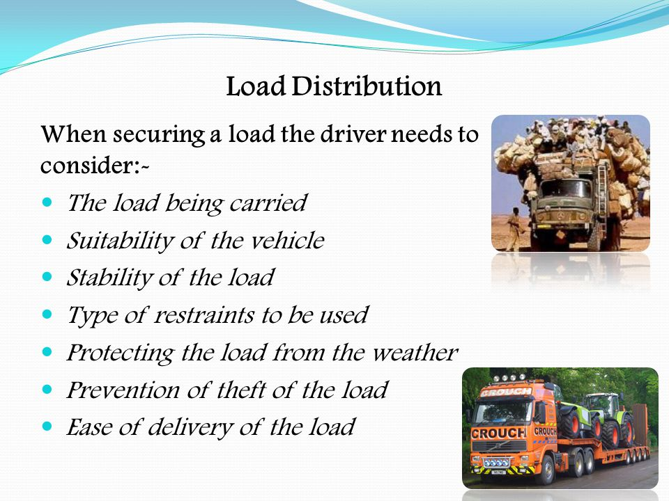 Load Distribution Load must not endanger any road user, so the driver must Check that the load is securely stowed Check that operating within the vehicle's weight limits ( axle, gross and train ) Check that the load is within the size limits of the vehicle Check that ropes/chains/straps are secured Check that sheets are fastened down Check that container locks are secured Check that doors, tailgates are fastened Check that hatches on tankers are closed