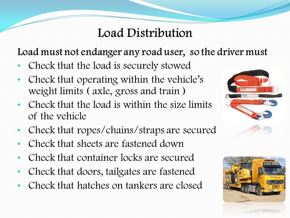 Load Distribution Code of Practice on Safe Loading of Vehicles Is produced by DfT Gives the best practice for safe loading of goods vehicles Gives the responsibilities of both the operator and driver Remember, there is no defence for an insecure load Both the operator and driver may be prosecuted