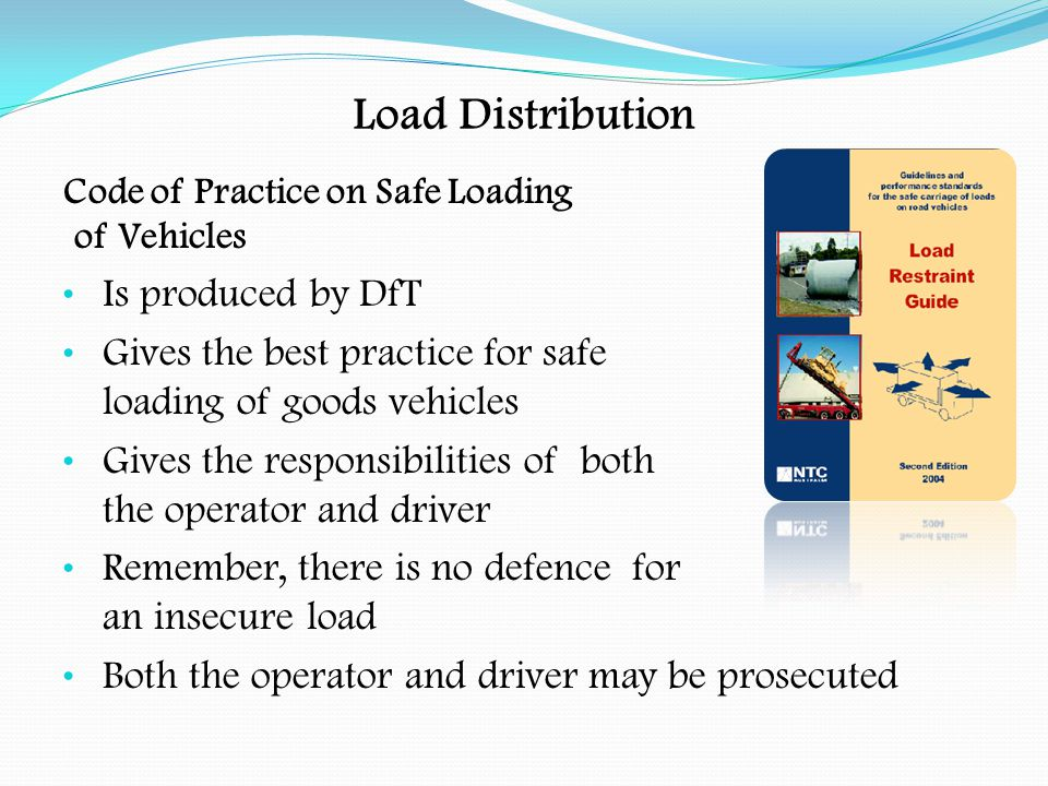 Load Distribution All loads must be secured on a vehicle The equipment required will depend upon the nature of the load It must be suitable to ensure that the load does not move under normal driving conditions It must protect the load from adverse weather conditions