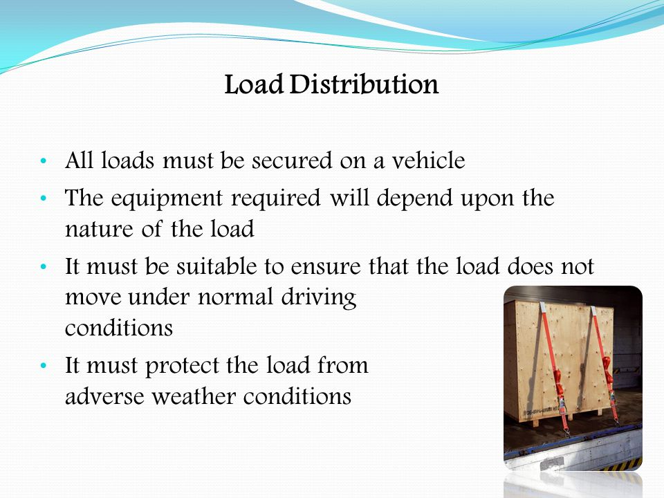 Load Distribution Choice of Vehicle:- The Operator is responsible for providing a suitable vehicle & securing equipment and ensuring driver and loading staff are competent Drivers have a duty to check and ensure that the load is adequately secured at all times, not just at the start of the journey The design and construction of the vehicle should be suitable for the load being carried When selecting the vehicle its wheelbase, body length and overhang should be considered