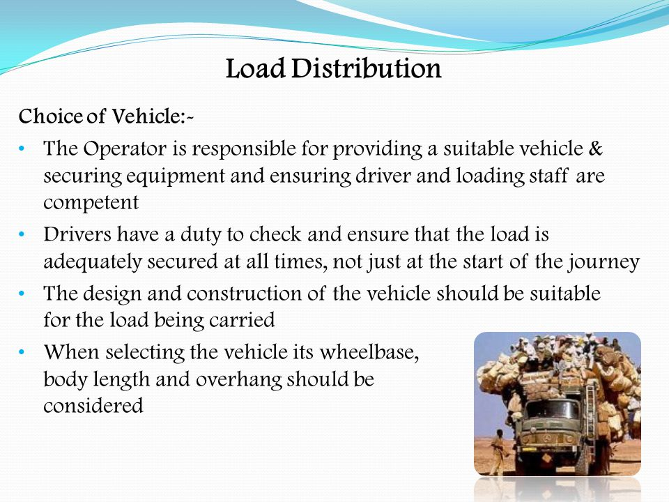Load Distribution Choice of Vehicle:- Prevent the vehicle from grounding on level crossings, etc (applies to low loaders at level crossings ) Extra requirements for dangerous goods Check the height of bodywork (sides) when carrying small loose items Sheets may be required for tipper vehicles The maximum permitted gross, axle and train weights must not be exceeded Centre of gravity kept as low as possible to achieve maximum stability