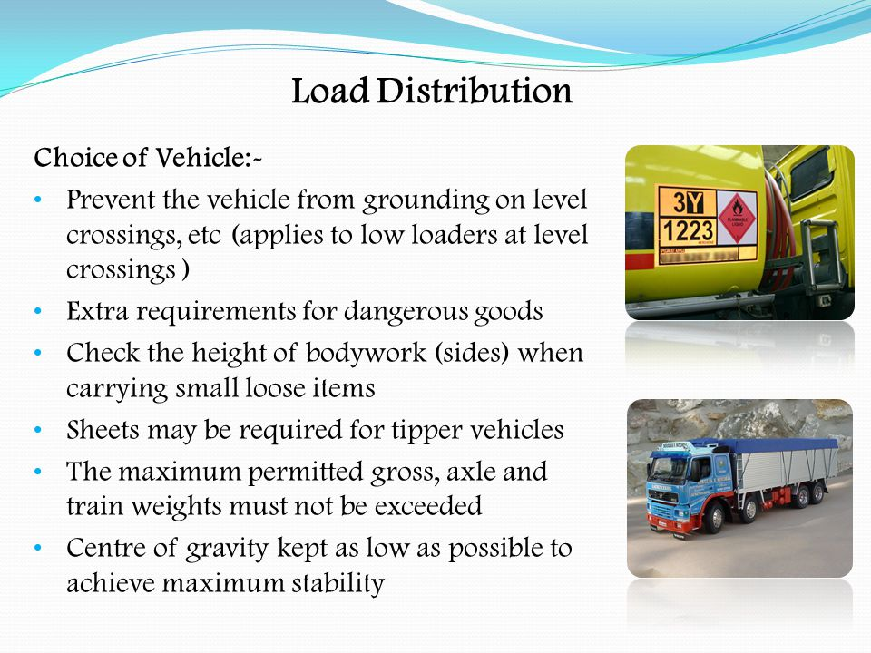 Load Distribution Arrangement of Loads:- Check that the loading platform, bodywork and anchor points are suitable Positioning the load so that the axle weights will not be exceeded When part of the load is removed it will reduce the gross weight, but the change in weight distribution may cause individual axles to become overloaded (diminishing load effect ) The driver may have to re-distribute the load