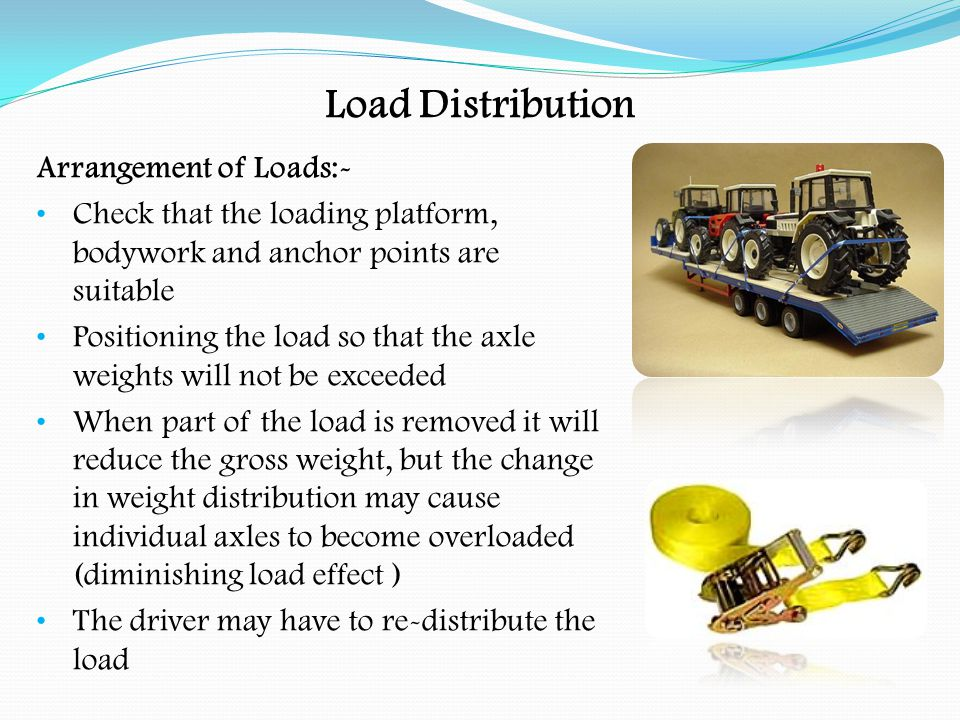 Load Distribution A vehicle loaded within its gross weight limit can still exceed axle weight limits due to nature and position of the load In the above example, 10 x 2 divided by 5 gives 4 tonnes through the front axle, or 10 x 3 divided by 5 gives 6 tonnes through the rear axle P x C W P=Payload C=Centre of load to axle W=Wheelbase