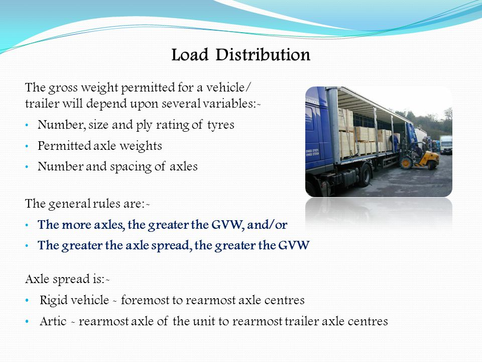 Load Distribution Arrangement of Loads:- The load should be spread to give an even weight distribution When a load is stacked the larger and heavier items should be placed at the bottom Heavier items should be placed nearer to the centre line of the vehicle and lighter ones towards the sides When a load is stacked, the lower packages should be strong enough to support the others when braking, cornering and accelerating