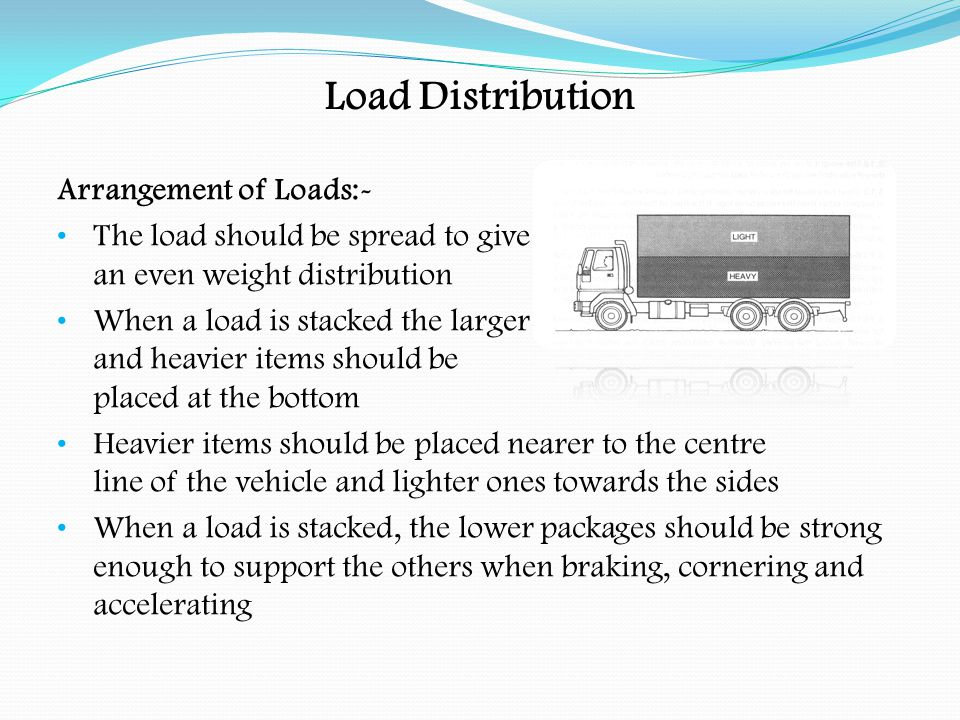 Load Distribution Arrangement of Loads:- The weight of heavy loads of small dimensions should be distributed across the vehicle platform by use of load spreading devices ( pallets, large wooden boards ) The load should not obstruct driver's field of vision Obligatory lights, reflectors, rear markers and number plates must not be obscured Wide and long loads may need to be marked