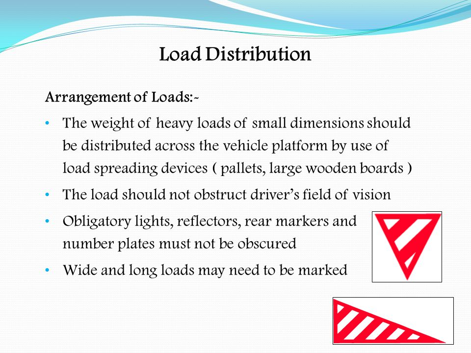 Arrangement of Loads:- Check the weight of the load to be carried Make sure the vehicle is capable of carrying the load The size, type and weight of load will effect the handling of the vehicle Check the load before moving off and whenever items are added or removed Loads can settle and shift during the journey causing lashings to slacken Load Distribution