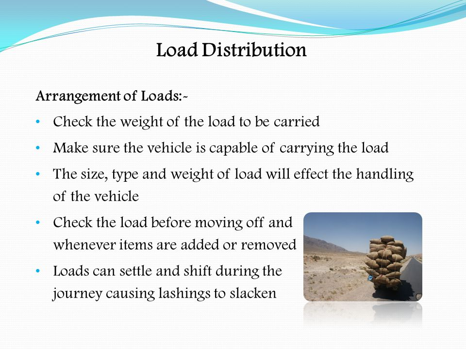 Arrangement of Loads:- Check the load at regular intervals and after heavy braking or sudden change of direction Make sure safe procedures are followed when loading and unloading the vehicle