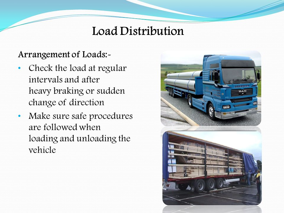 Load Distribution How to Avoid Overloading:- The vehicle should be suitable with a reasonable margin on axle weights Driver /loading staff should know the payload gross vehicle weight – kerbside weight (TARE) = payload Correct load distribution, especially when partly off-loaded.